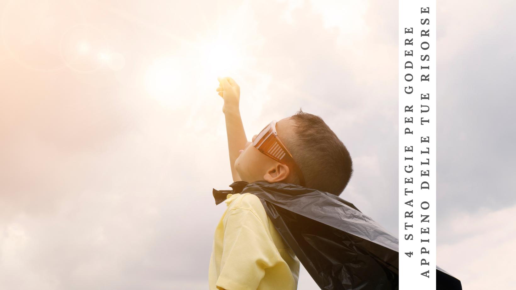 4 strategie per godere appieno delle tue risorse (a vantaggio tuo e di tuo figlio)