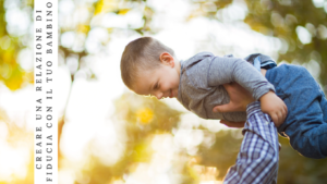 Come creare una relazione di fiducia con il tuo bambino