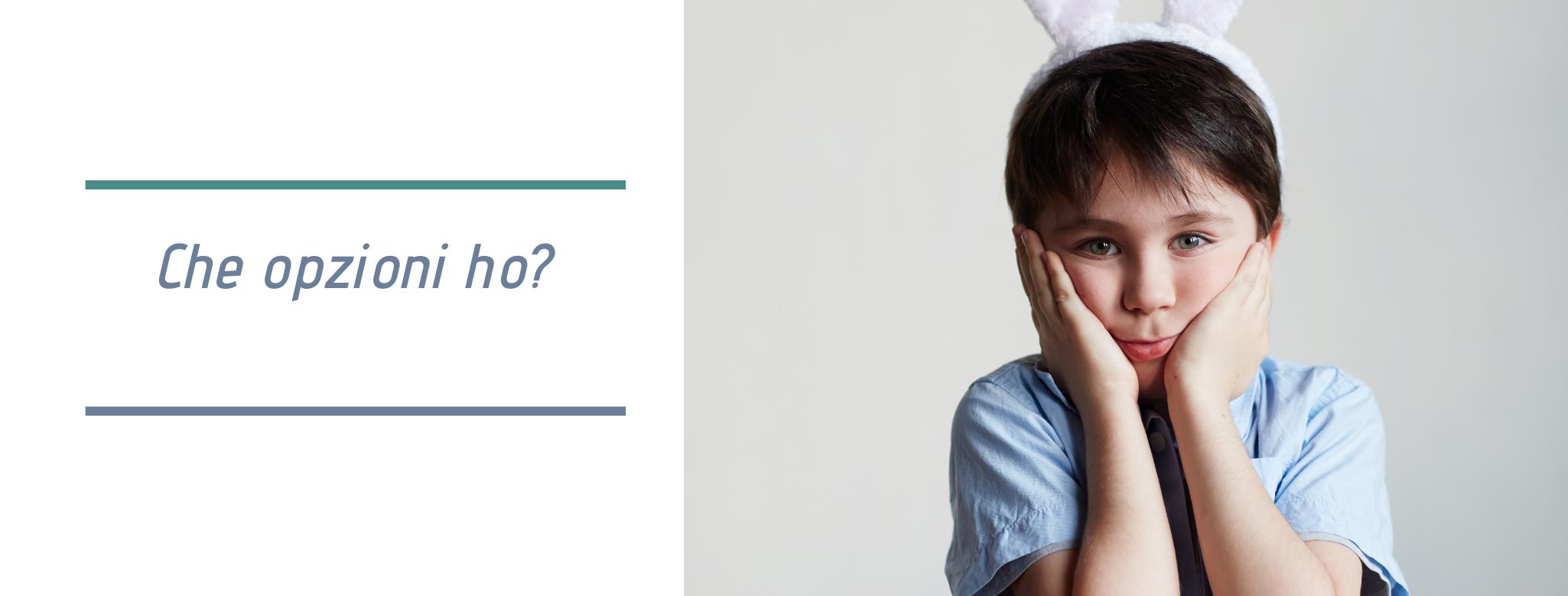 Foto di bambino che si tiene il viso con due mani, scritta: che opzioni ho?