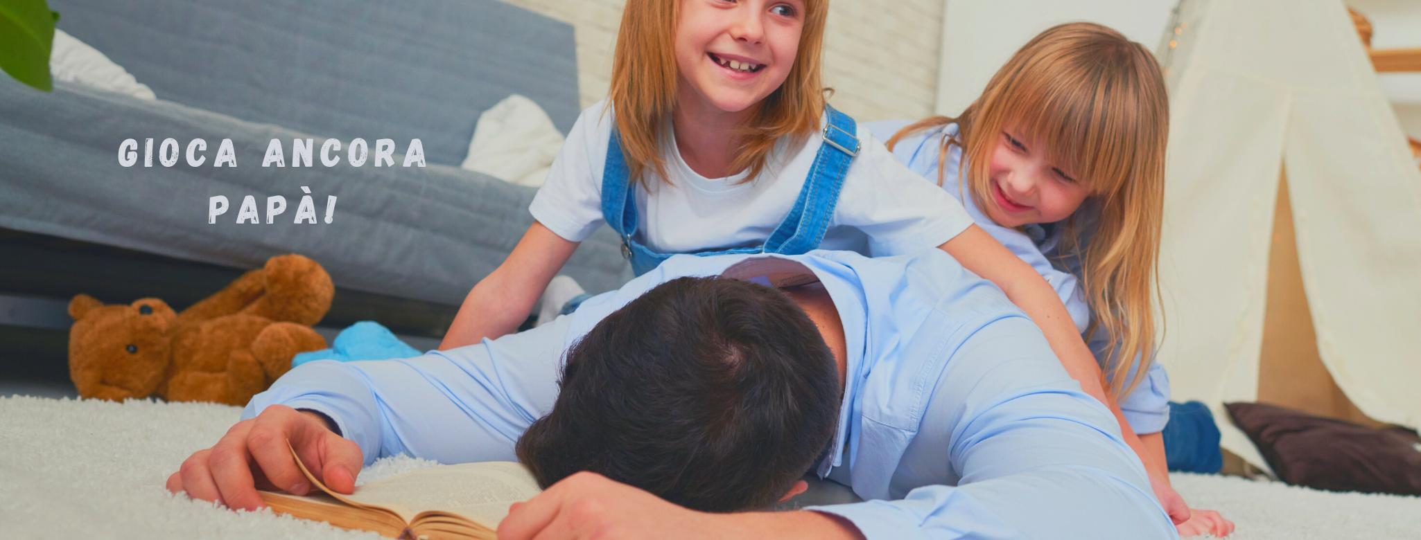 """Immagine di un uomo sdraiato sul tappeto accanto al divano, con bimbe sulla schiena e scritta: """"Gioca ancora, papà!"""""""