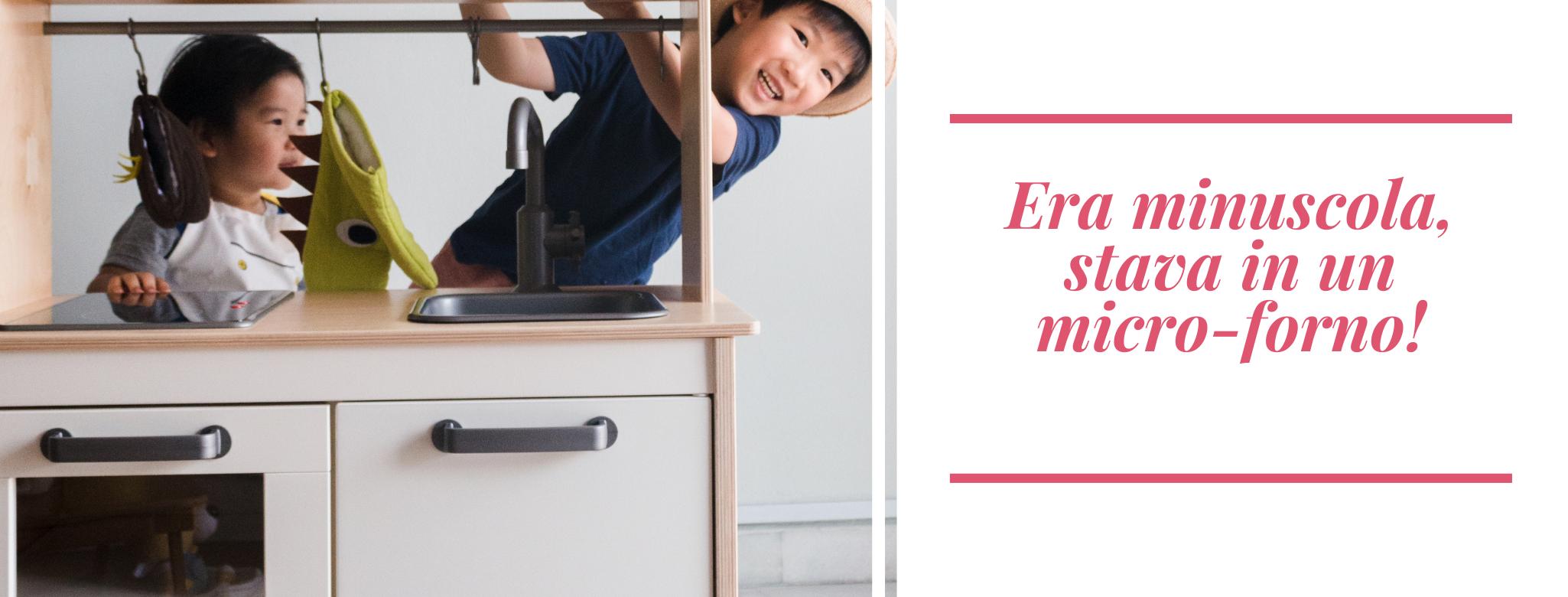 immagine di bambini nascosti dietro una cucina-giocattolo e scritta: Era minuscola, stava in un micro-forno!